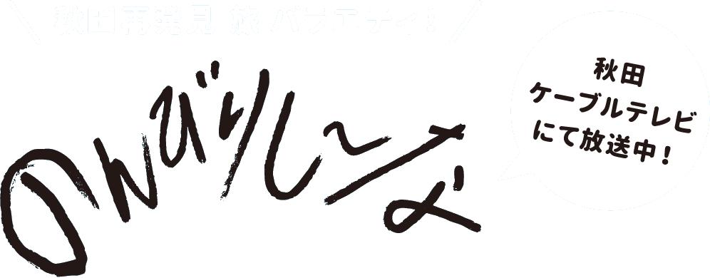 秋田再発見旅バラエティ!のんびりし〜な 秋田ケーブルテレビにて放送中!