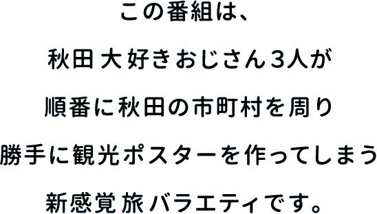この番組は、秋田大好きおじさん3人が順番に秋田の市町村を周り勝手に観光ポスターを作ってしまう新感覚 旅バラエティです。